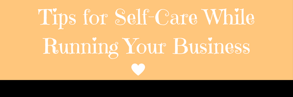 Tips for Self-Care While Running your Business